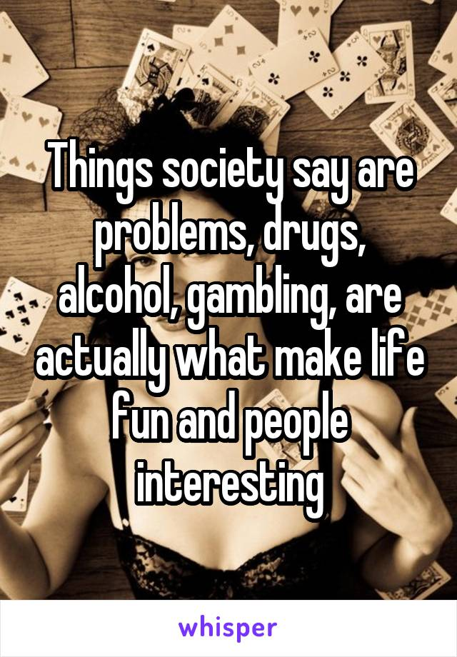 Things society say are problems, drugs, alcohol, gambling, are actually what make life fun and people interesting
