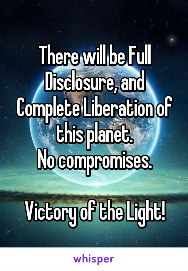 There will be Full Disclosure, and Complete Liberation of this planet. No compromises.  Victory of the Light!