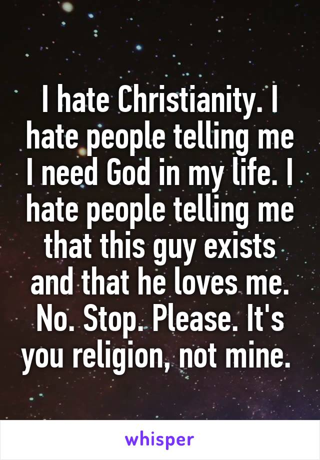 I hate Christianity. I hate people telling me I need God in my life. I hate people telling me that this guy exists and that he loves me. No. Stop. Please. It's you religion, not mine.