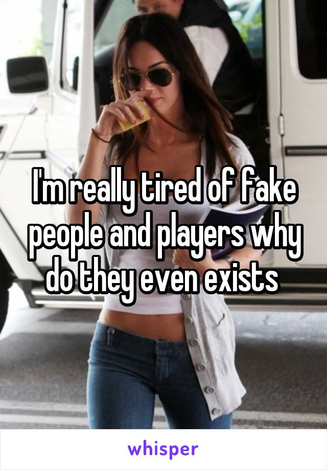 I'm really tired of fake people and players why do they even exists