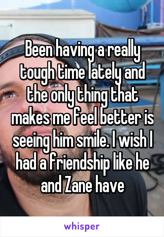Been having a really tough time lately and the only thing that makes me feel better is seeing him smile. I wish I had a friendship like he and Zane have