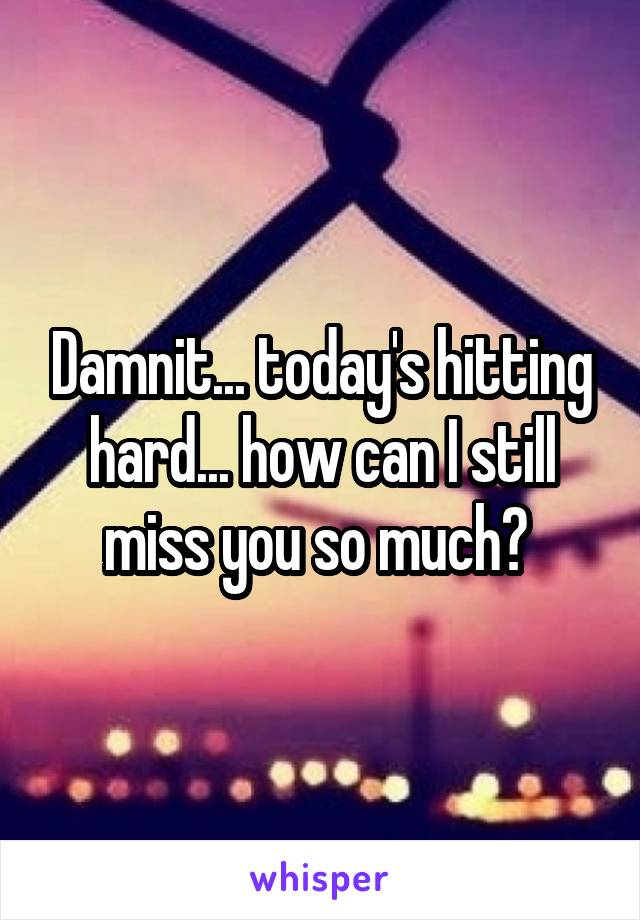 Damnit... today's hitting hard... how can I still miss you so much?