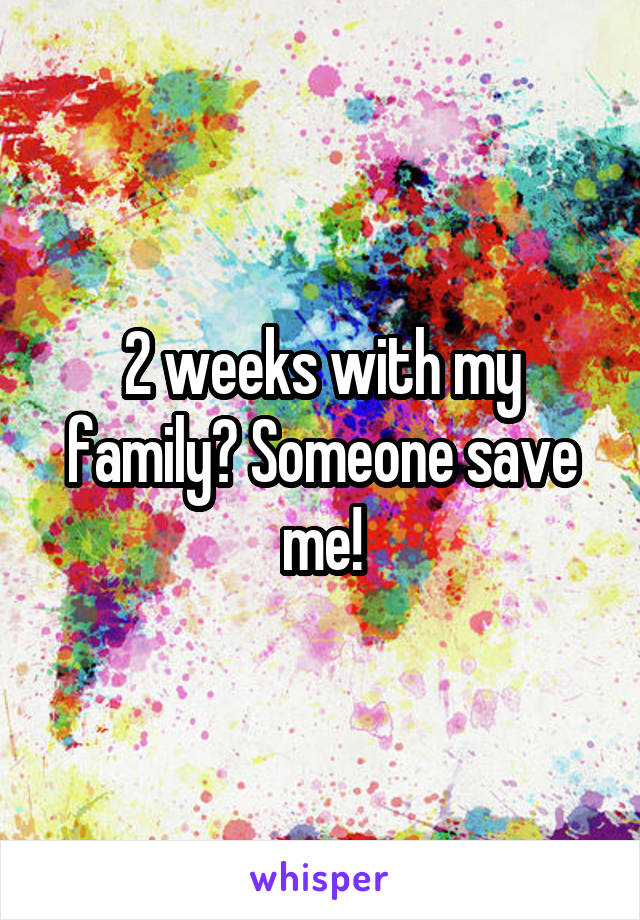 2 weeks with my family? Someone save me!