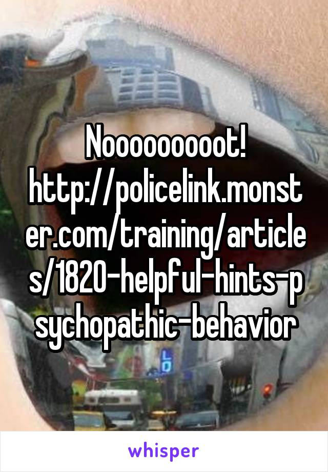 Nooooooooot! http://policelink.monster.com/training/articles/1820-helpful-hints-psychopathic-behavior