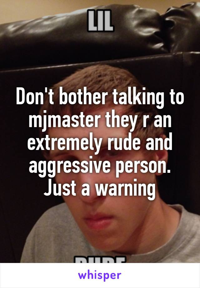Don't bother talking to mjmaster they r an extremely rude and aggressive person. Just a warning
