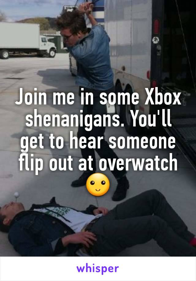 Join me in some Xbox shenanigans. You'll get to hear someone flip out at overwatch 🙂