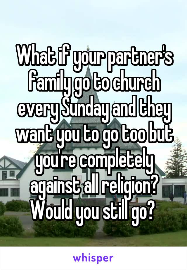 What if your partner's family go to church every Sunday and they want you to go too but you're completely against all religion? Would you still go?