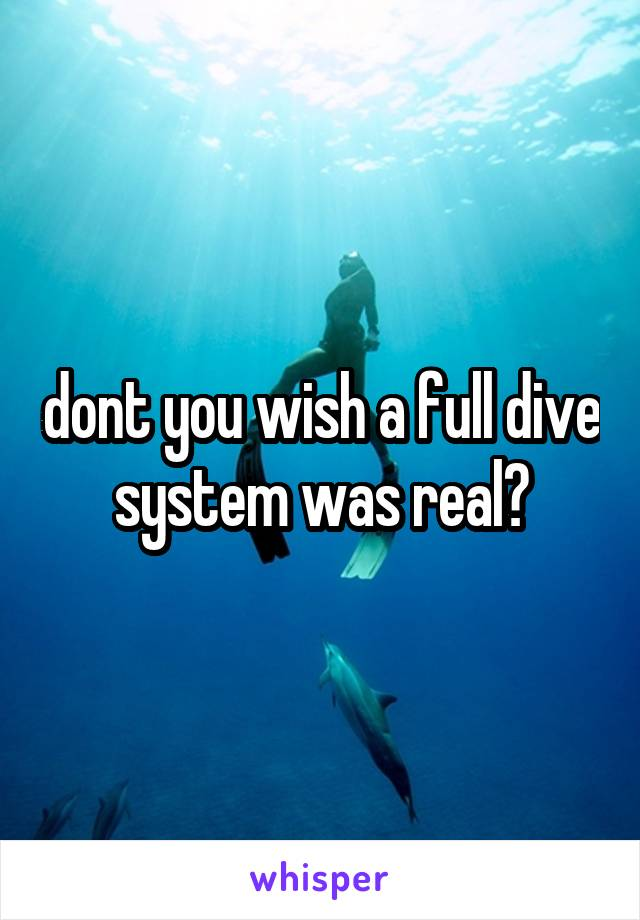 dont you wish a full dive system was real?