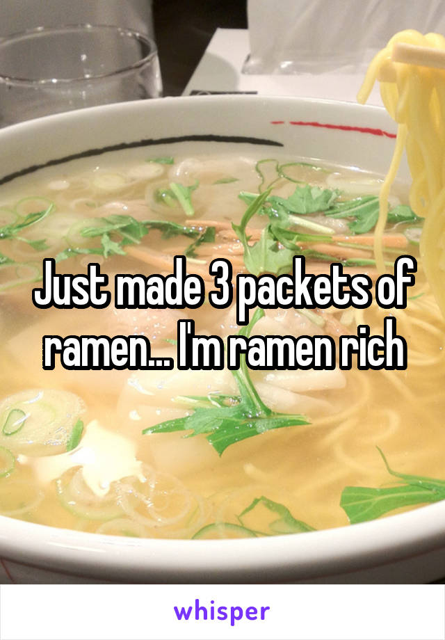 Just made 3 packets of ramen... I'm ramen rich