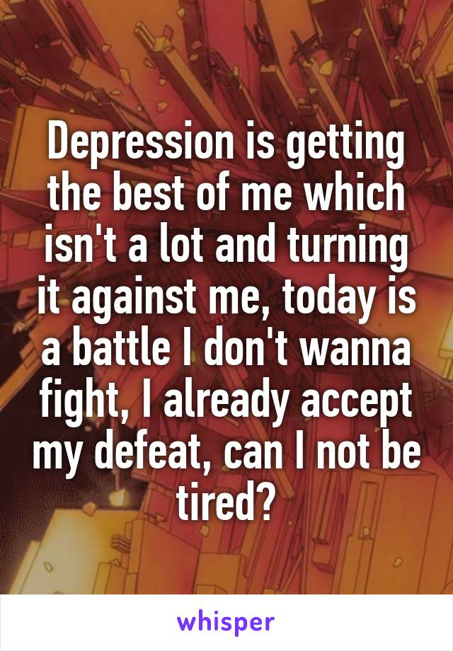 Depression is getting the best of me which isn't a lot and turning it against me, today is a battle I don't wanna fight, I already accept my defeat, can I not be tired?