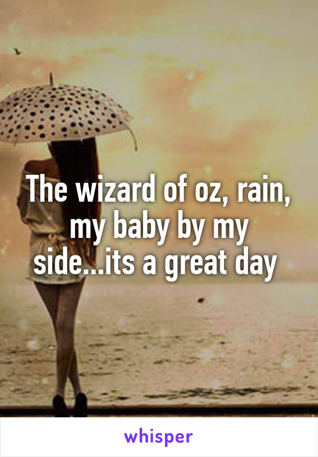 The wizard of oz, rain, my baby by my side...its a great day