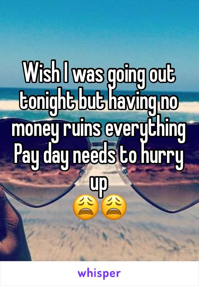 Wish I was going out tonight but having no money ruins everything  Pay day needs to hurry up  😩😩