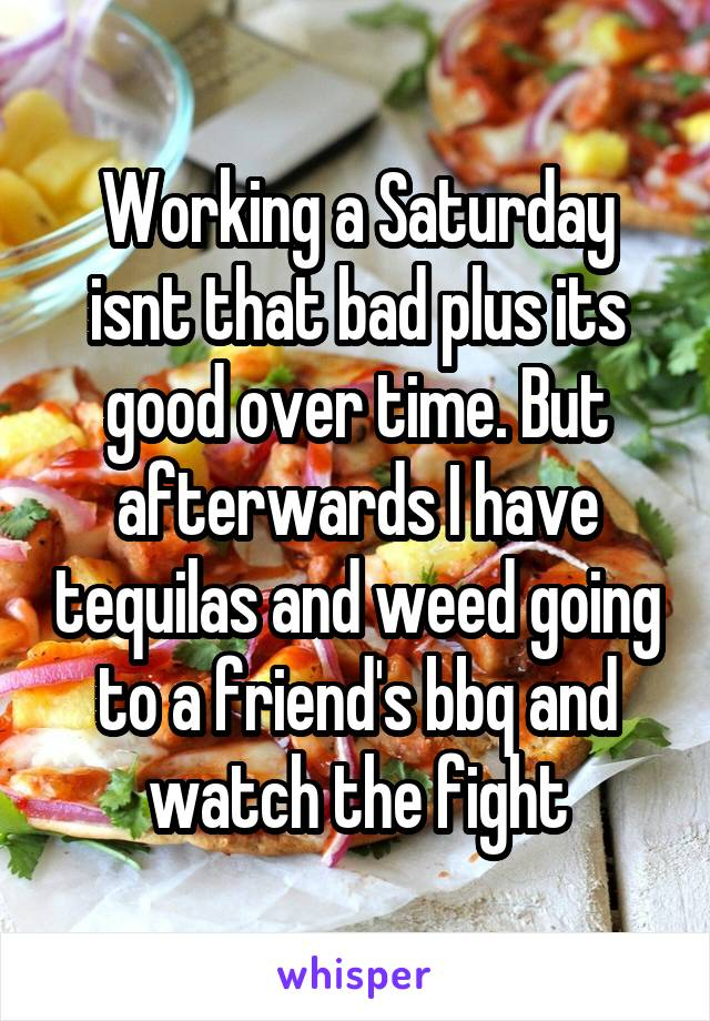 Working a Saturday isnt that bad plus its good over time. But afterwards I have tequilas and weed going to a friend's bbq and watch the fight