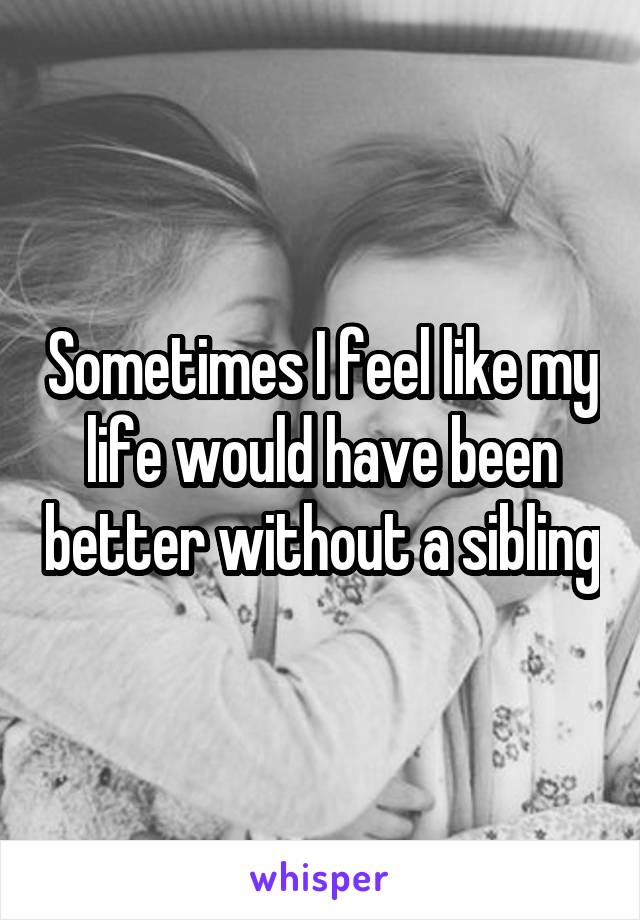 Sometimes I feel like my life would have been better without a sibling