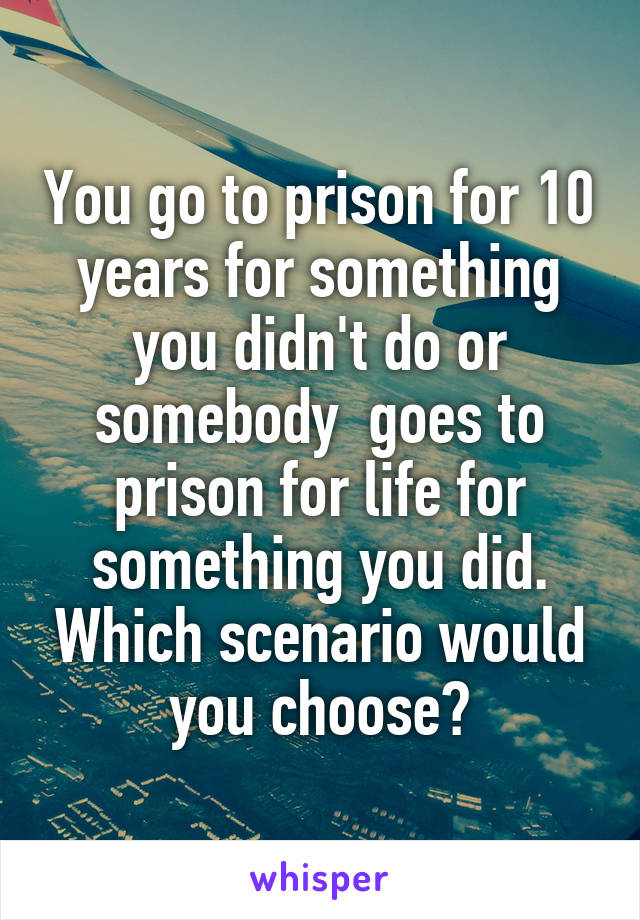You go to prison for 10 years for something you didn't do or somebody  goes to prison for life for something you did. Which scenario would you choose?