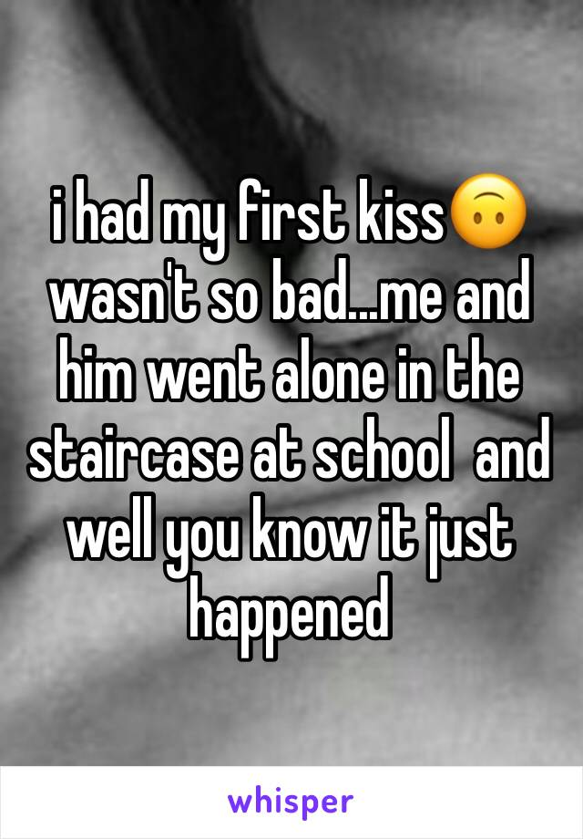 i had my first kiss🙃 wasn't so bad...me and him went alone in the staircase at school  and well you know it just happened