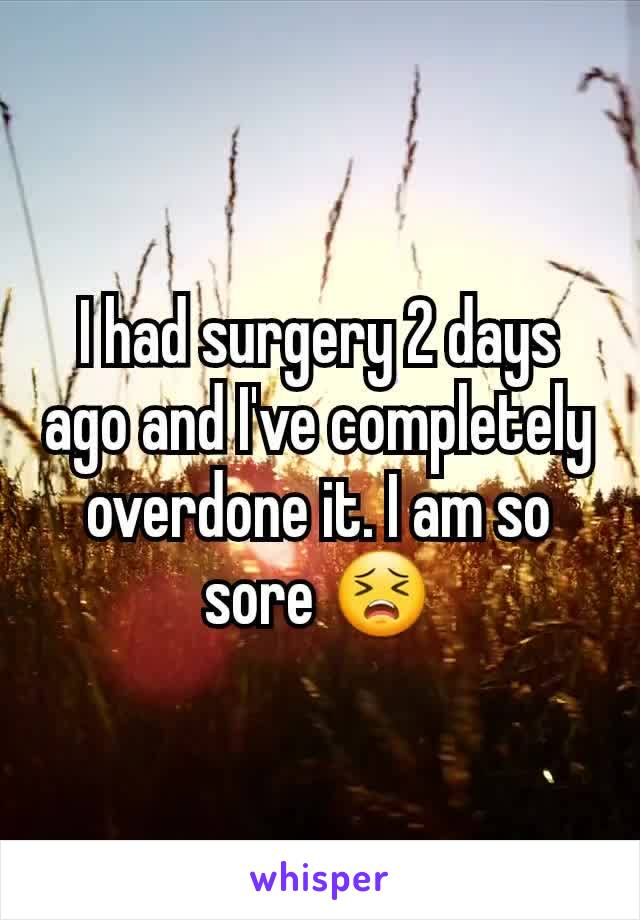 I had surgery 2 days ago and I've completely overdone it. I am so sore 😣