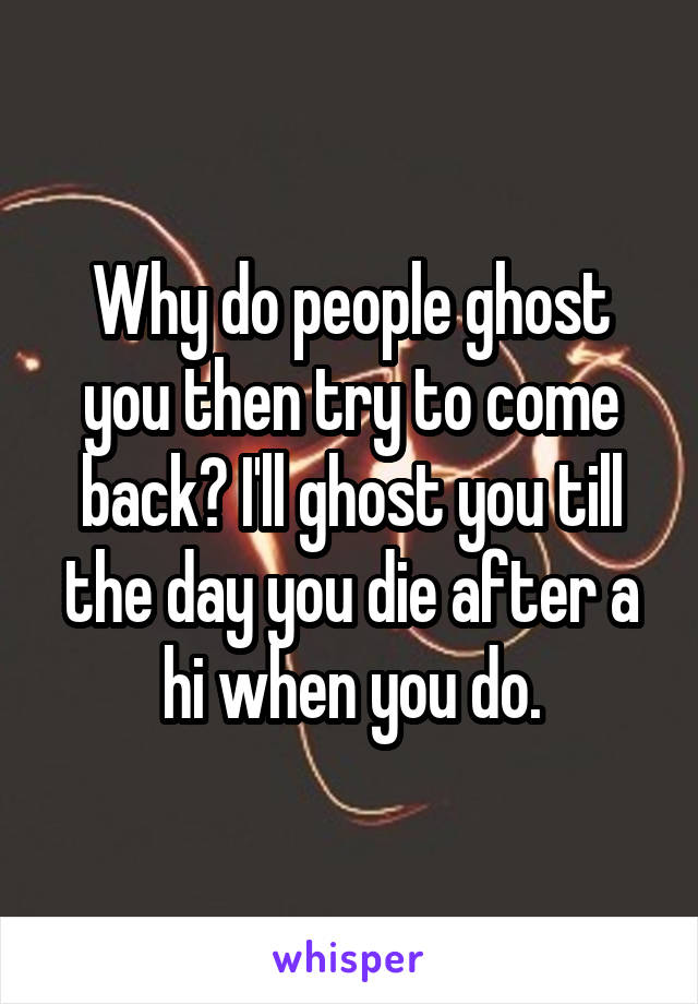 Why do people ghost you then try to come back? I'll ghost you till the day you die after a hi when you do.