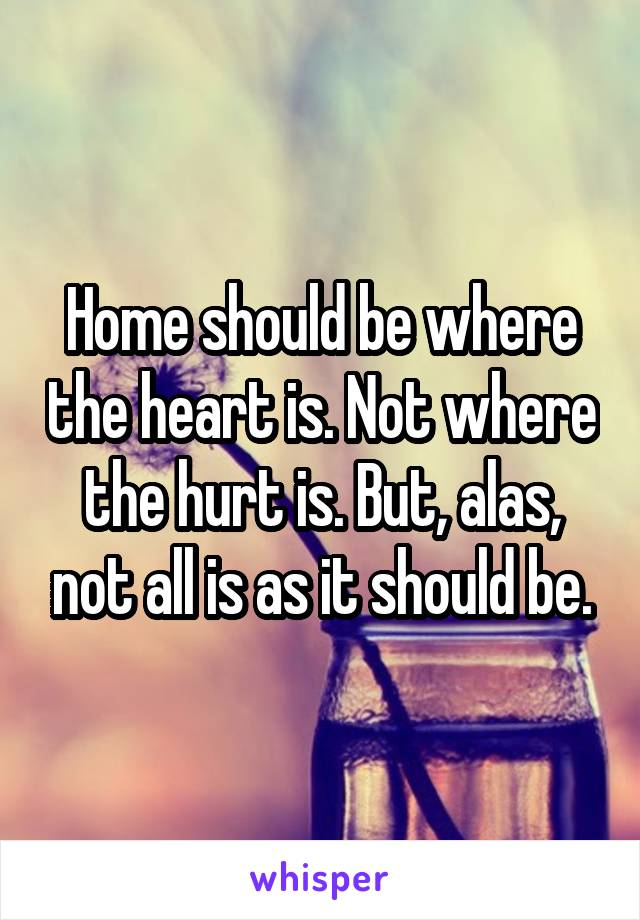 Home should be where the heart is. Not where the hurt is. But, alas, not all is as it should be.
