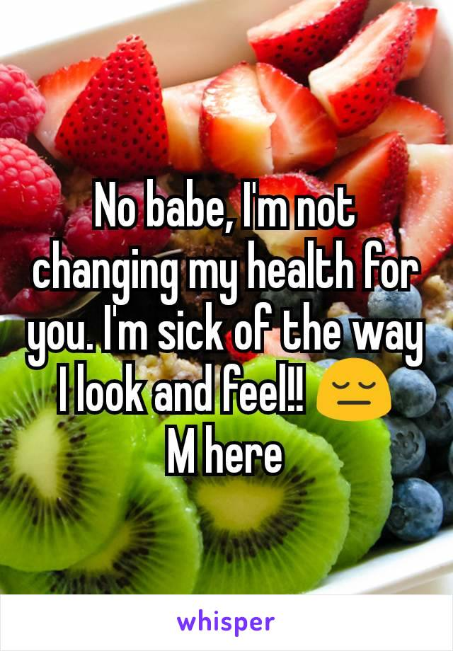 No babe, I'm not changing my health for you. I'm sick of the way I look and feel!! 😔 M here