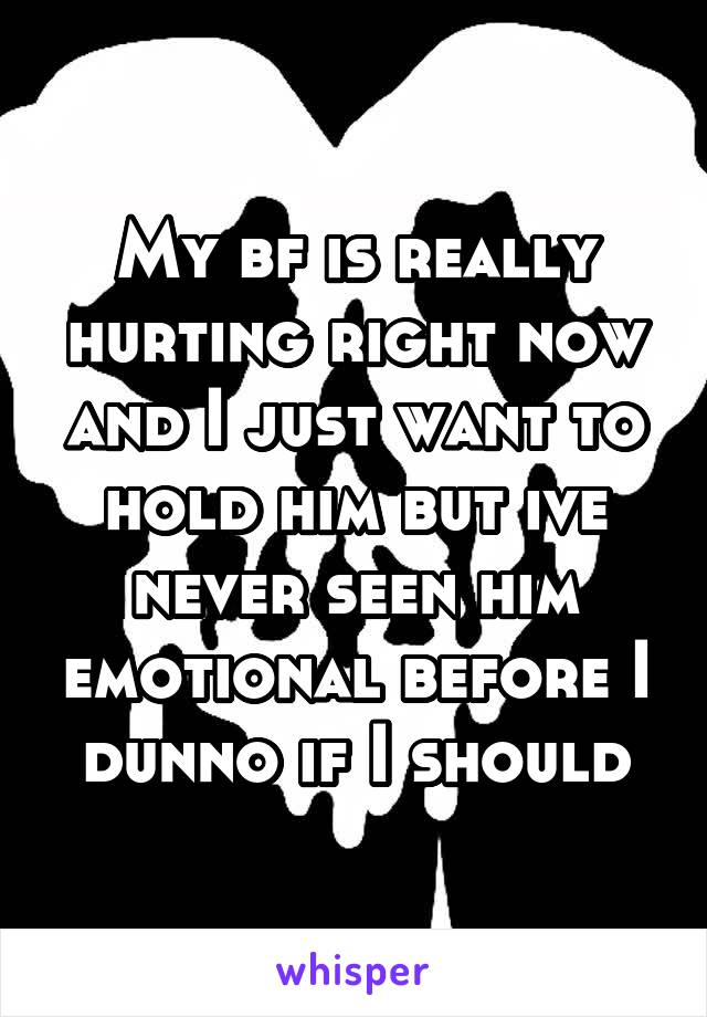 My bf is really hurting right now and I just want to hold him but ive never seen him emotional before I dunno if I should
