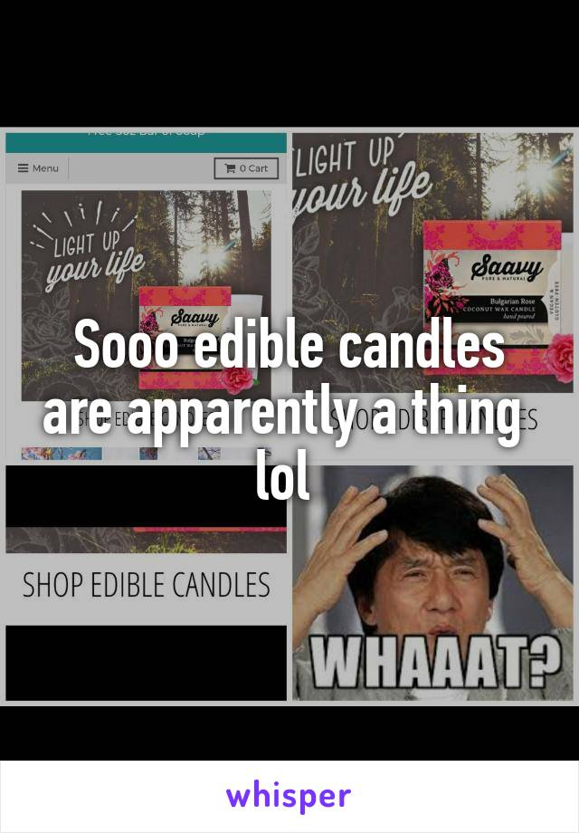 Sooo edible candles are apparently a thing  lol