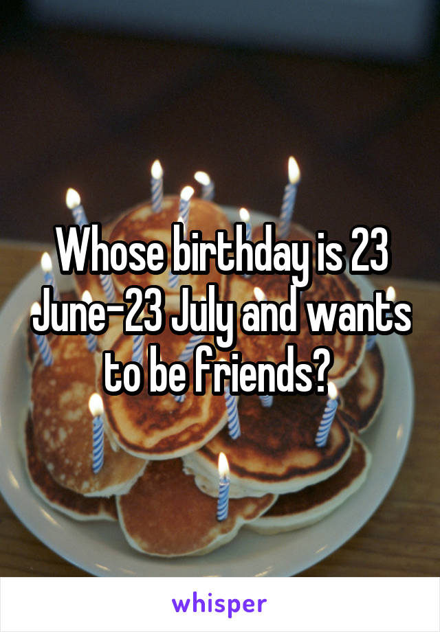 Whose birthday is 23 June-23 July and wants to be friends?