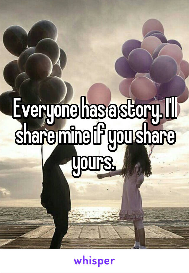 Everyone has a story. I'll share mine if you share yours.