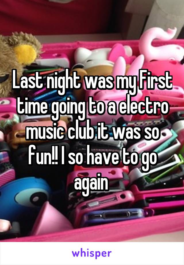 Last night was my First time going to a electro music club it was so fun!! I so have to go again