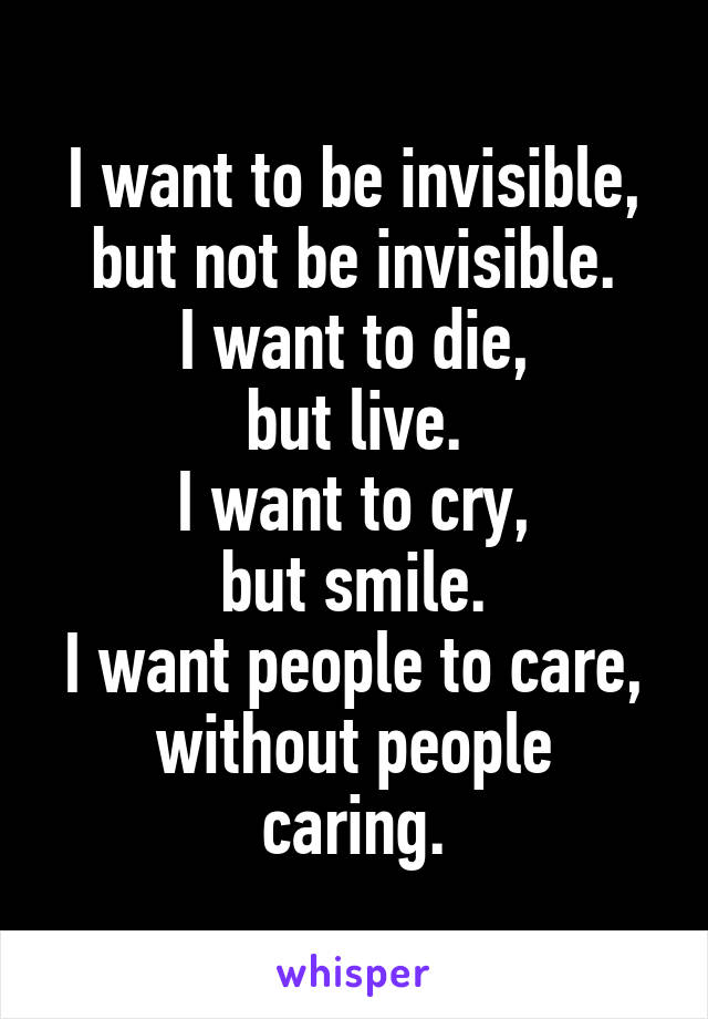 I want to be invisible, but not be invisible. I want to die, but live. I want to cry, but smile. I want people to care, without people caring.