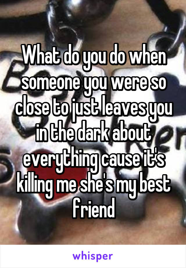 What do you do when someone you were so close to just leaves you in the dark about everything cause it's killing me she's my best friend