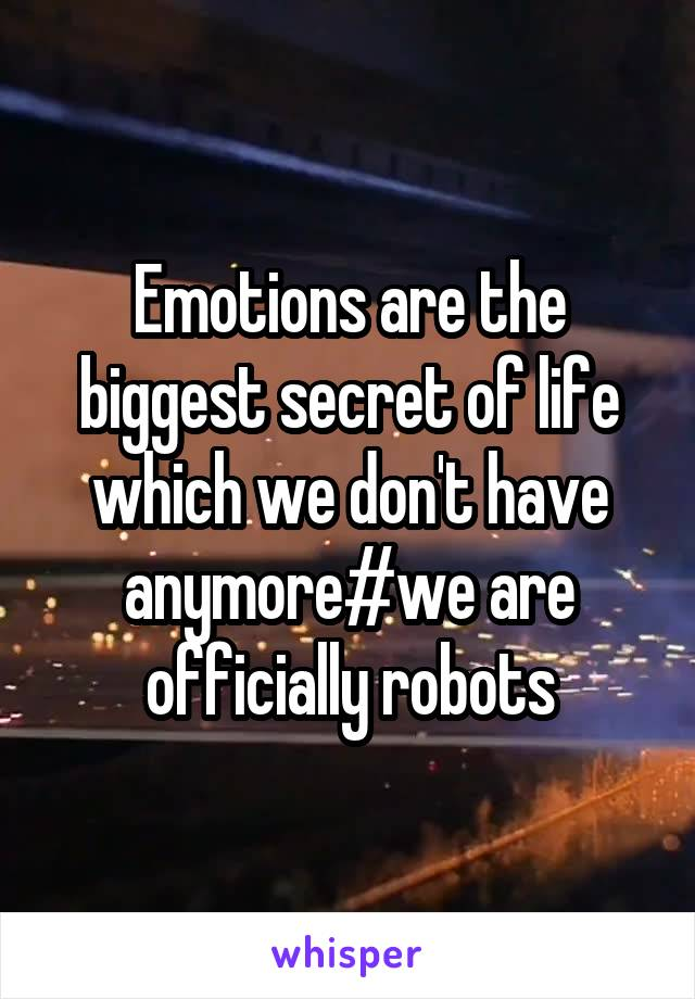 Emotions are the biggest secret of life which we don't have anymore#we are officially robots
