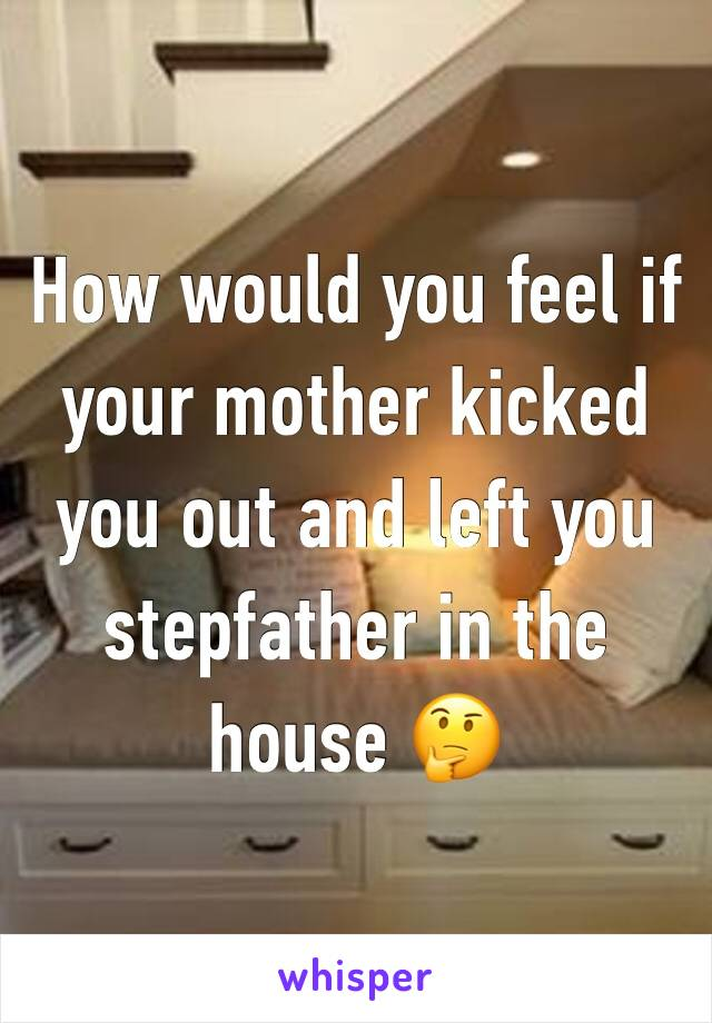 How would you feel if your mother kicked you out and left you stepfather in the house 🤔