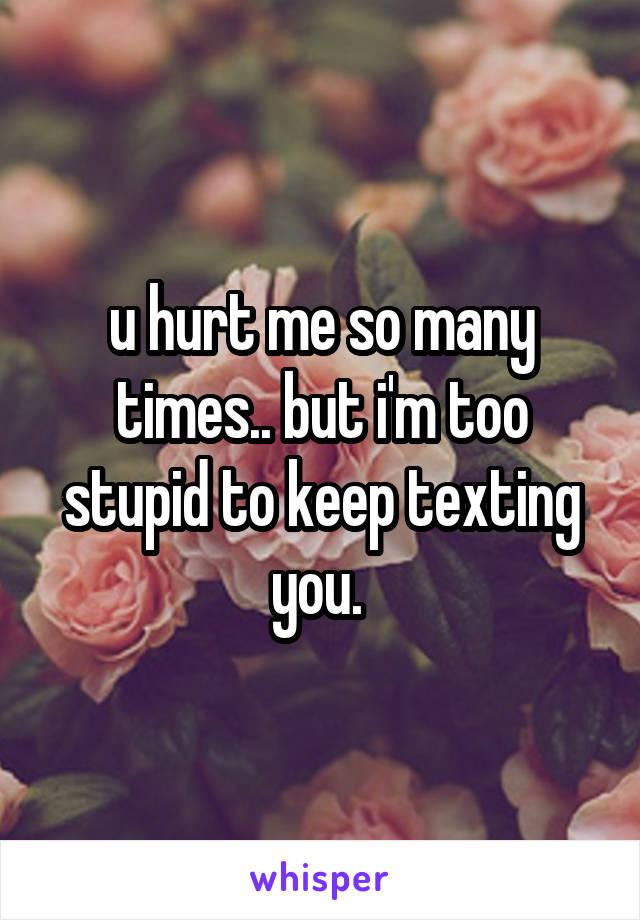 u hurt me so many times.. but i'm too stupid to keep texting you.