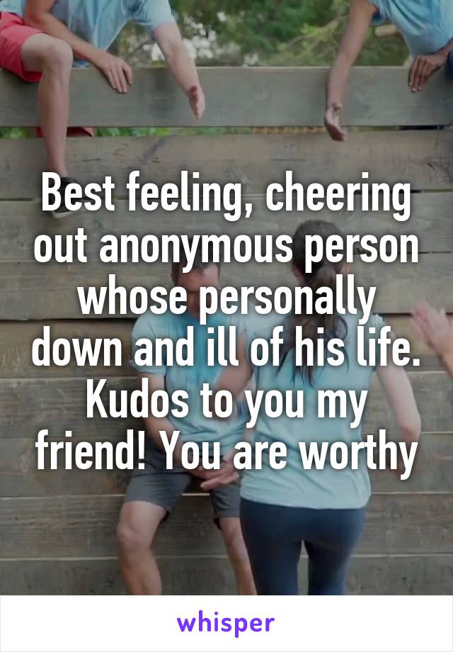 Best feeling, cheering out anonymous person whose personally down and ill of his life. Kudos to you my friend! You are worthy
