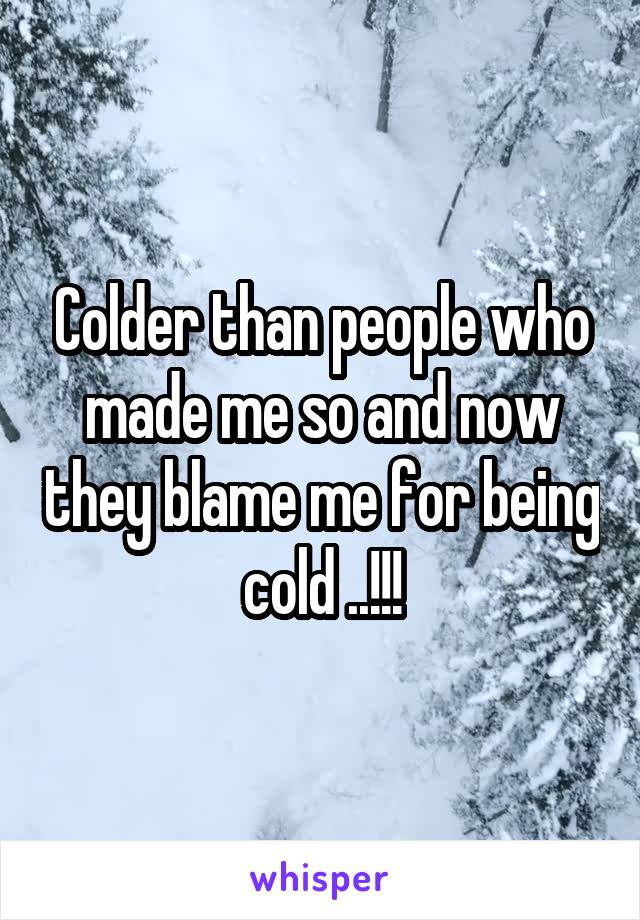 Colder than people who made me so and now they blame me for being cold ..!!!