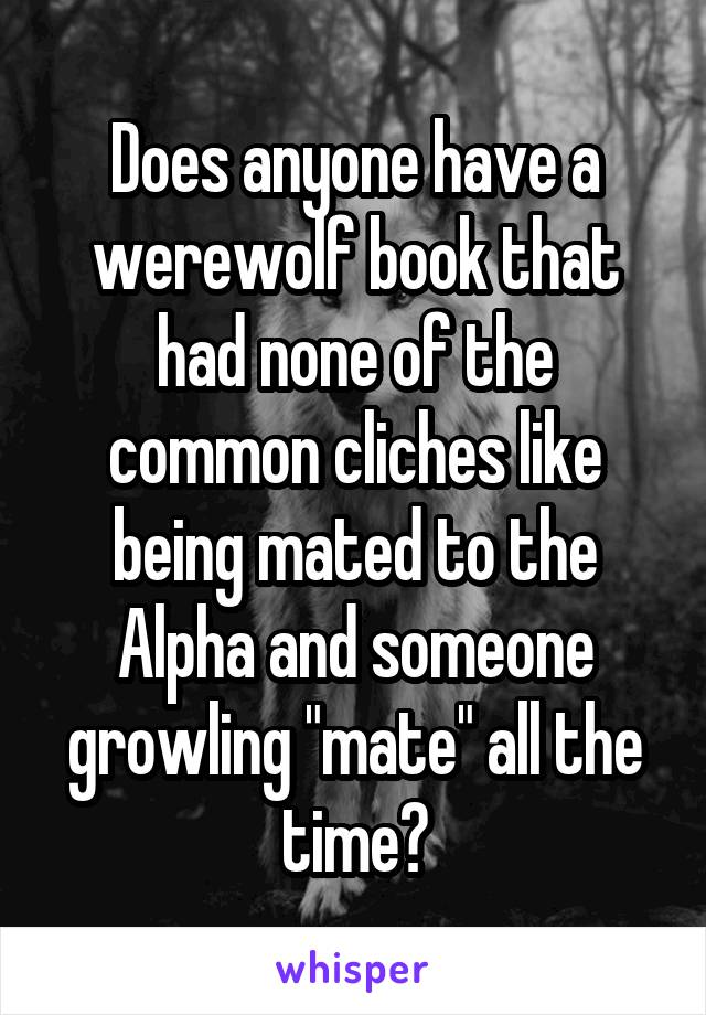 "Does anyone have a werewolf book that had none of the common cliches like being mated to the Alpha and someone growling ""mate"" all the time?"