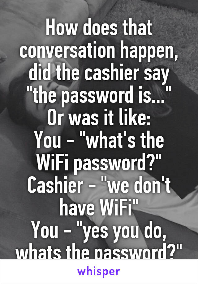 "How does that conversation happen, did the cashier say ""the password is..."" Or was it like: You - ""what's the WiFi password?"" Cashier - ""we don't have WiFi"" You - ""yes you do, whats the password?"""