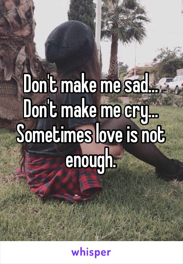 Don't make me sad… Don't make me cry… Sometimes love is not enough.