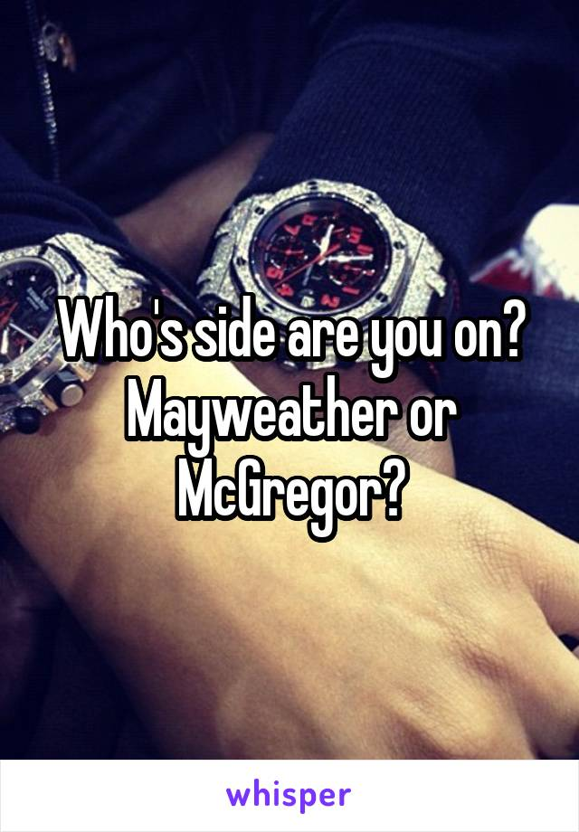 Who's side are you on? Mayweather or McGregor?