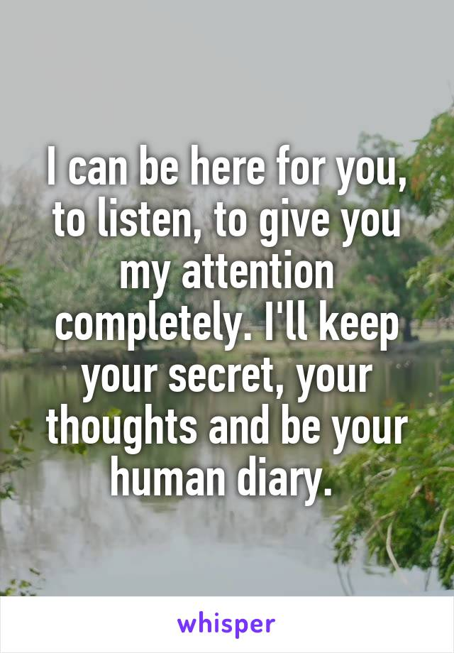 I can be here for you, to listen, to give you my attention completely. I'll keep your secret, your thoughts and be your human diary.