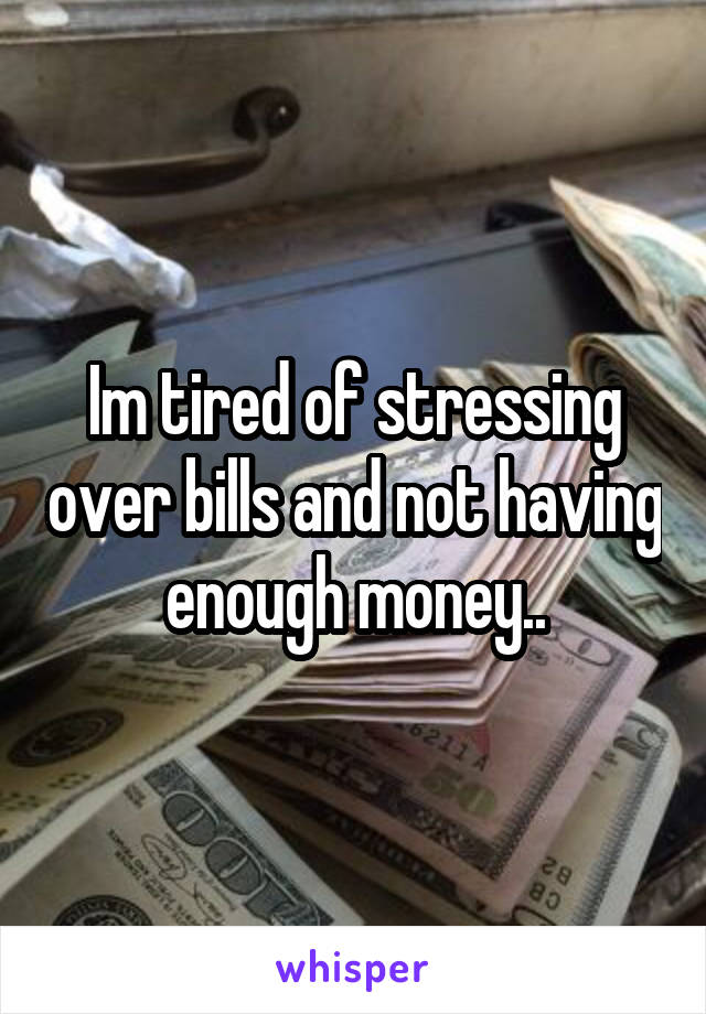 Im tired of stressing over bills and not having enough money..