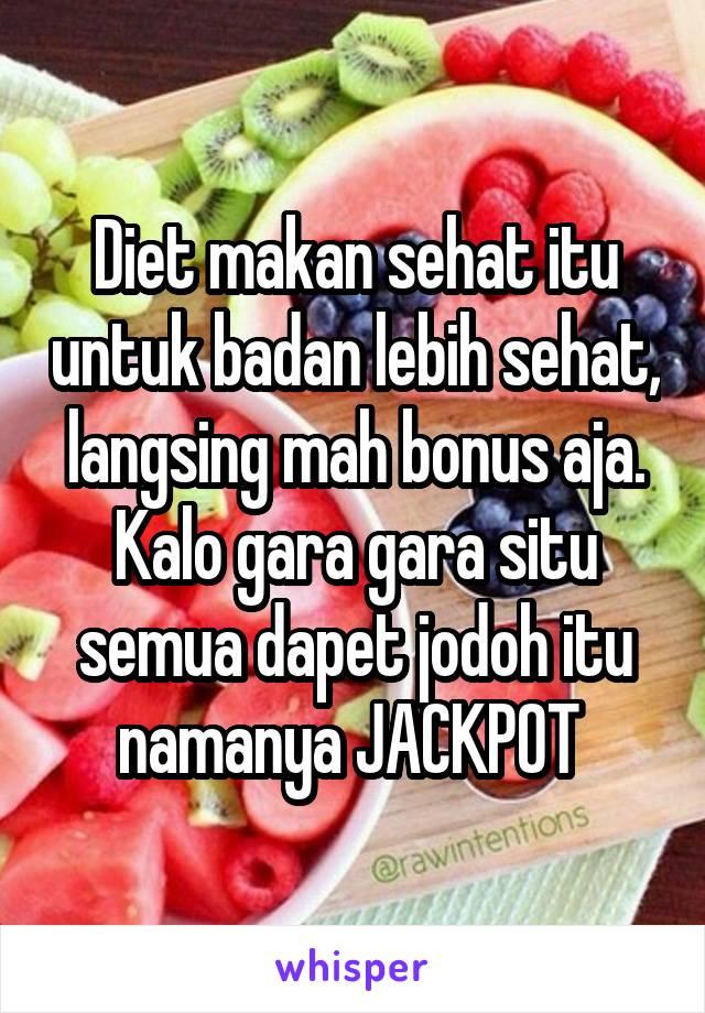 Diet makan sehat itu untuk badan lebih sehat, langsing mah bonus aja. Kalo gara gara situ semua dapet jodoh itu namanya JACKPOT