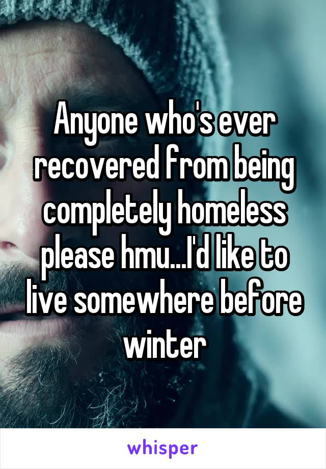 Anyone who's ever recovered from being completely homeless please hmu...I'd like to live somewhere before winter