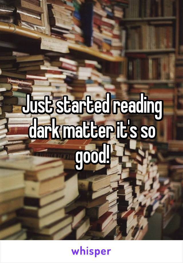 Just started reading dark matter it's so good!