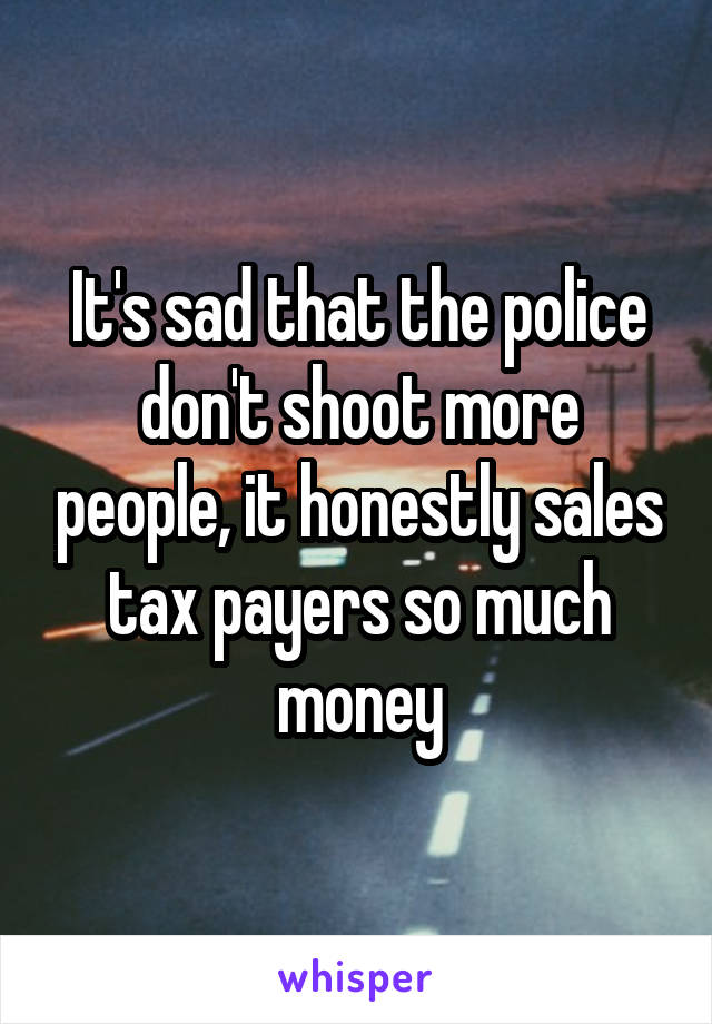 It's sad that the police don't shoot more people, it honestly sales tax payers so much money