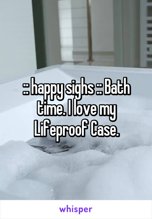 :: happy sighs :: Bath time. I love my Lifeproof Case.