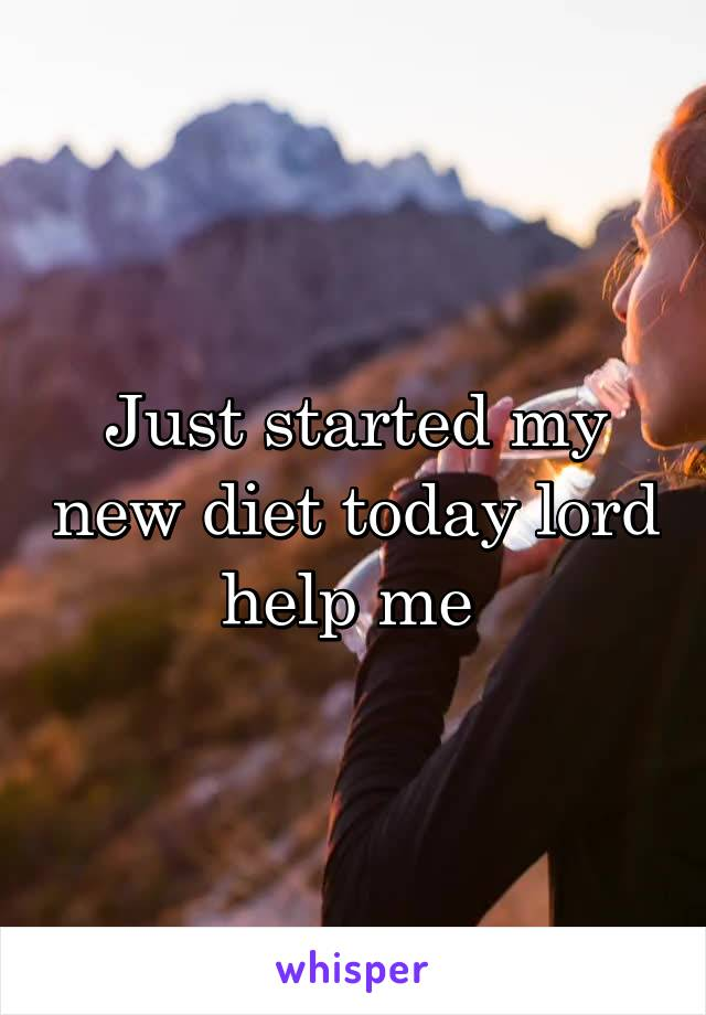 Just started my new diet today lord help me