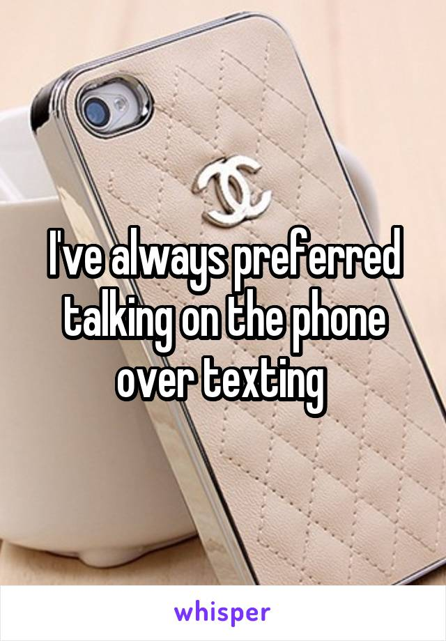 I've always preferred talking on the phone over texting