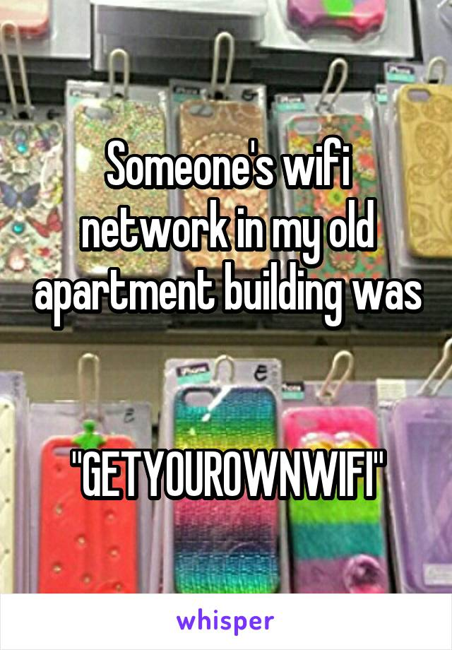 """Someone's wifi network in my old apartment building was   """"GETYOUROWNWIFI"""""""